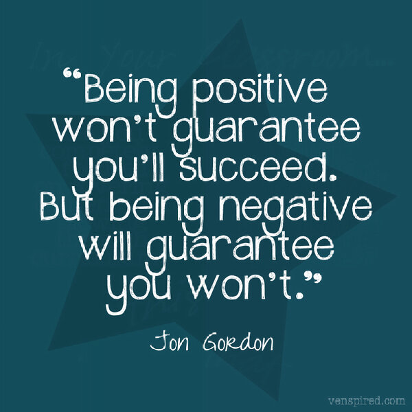 Being positive won't guarantee you'll succeed. But being negative will guarantee you won't. Jon Gordon